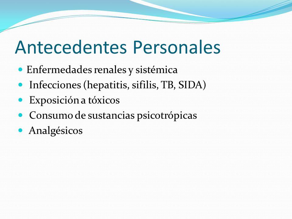 Antecedentes Personales Enfermedades renales y sistémica Infecciones (hepatitis, sifilis, TB, SIDA) Exposición a tóxicos Consumo de sustancias psicotrópicas Analgésicos