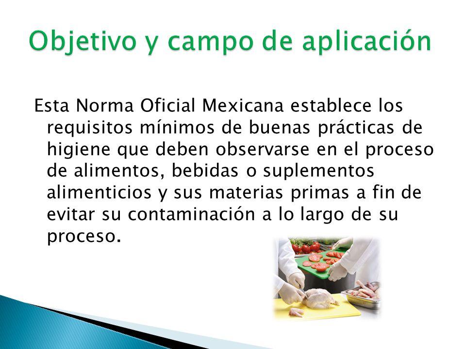 Esta Norma Oficial Mexicana establece los requisitos mínimos de buenas prácticas de higiene que deben observarse en el proceso de alimentos, bebidas o