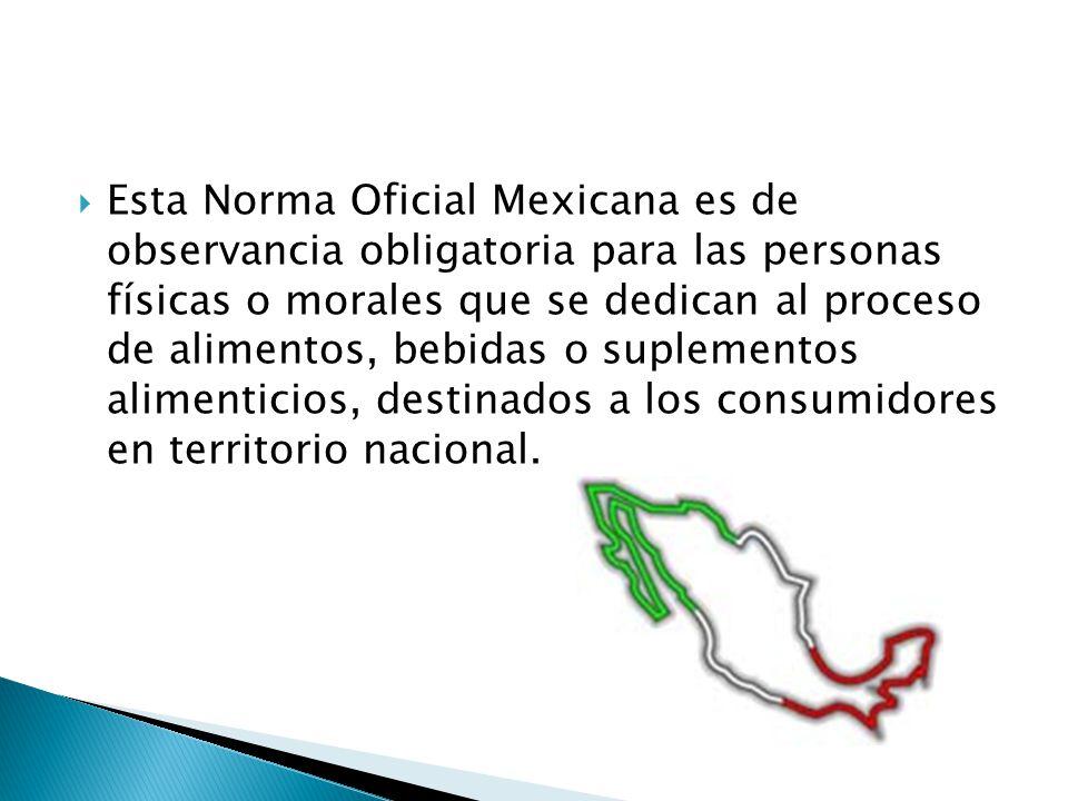 Esta Norma Oficial Mexicana es de observancia obligatoria para las personas físicas o morales que se dedican al proceso de alimentos, bebidas o suplem
