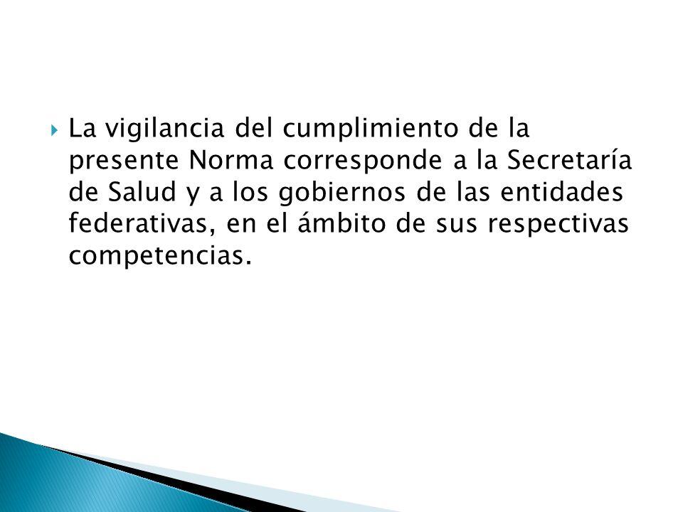 La vigilancia del cumplimiento de la presente Norma corresponde a la Secretaría de Salud y a los gobiernos de las entidades federativas, en el ámbito