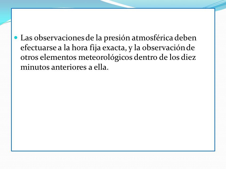 Las observaciones de la presión atmosférica deben efectuarse a la hora fija exacta, y la observación de otros elementos meteorológicos dentro de los d