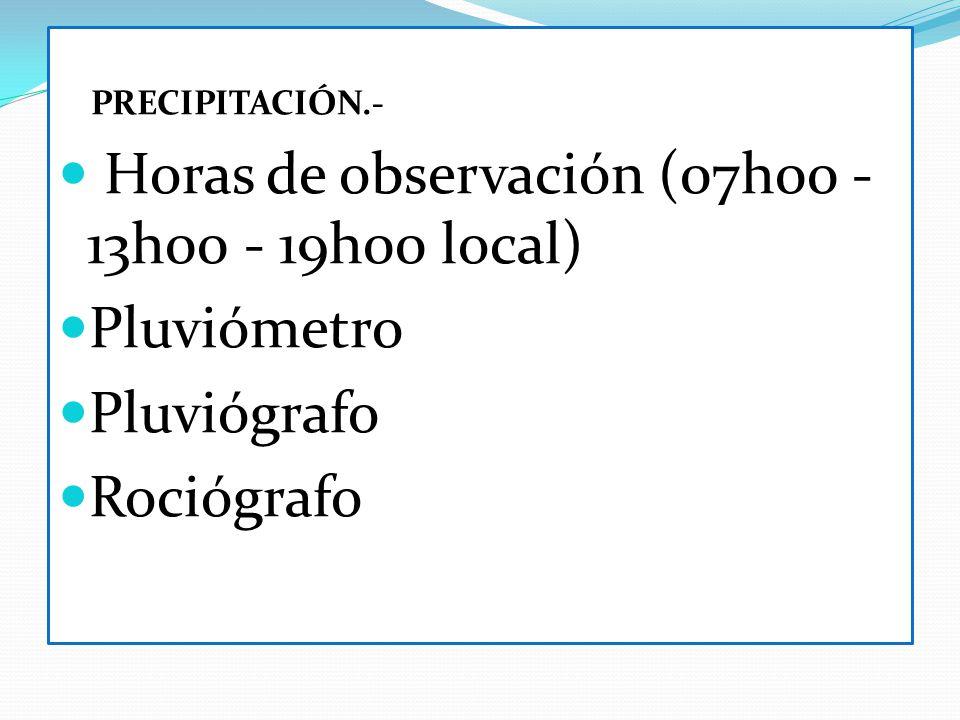 PRECIPITACIÓN.- Horas de observación (07h00 - 13h00 - 19h00 local) Pluviómetro Pluviógrafo Rociógrafo