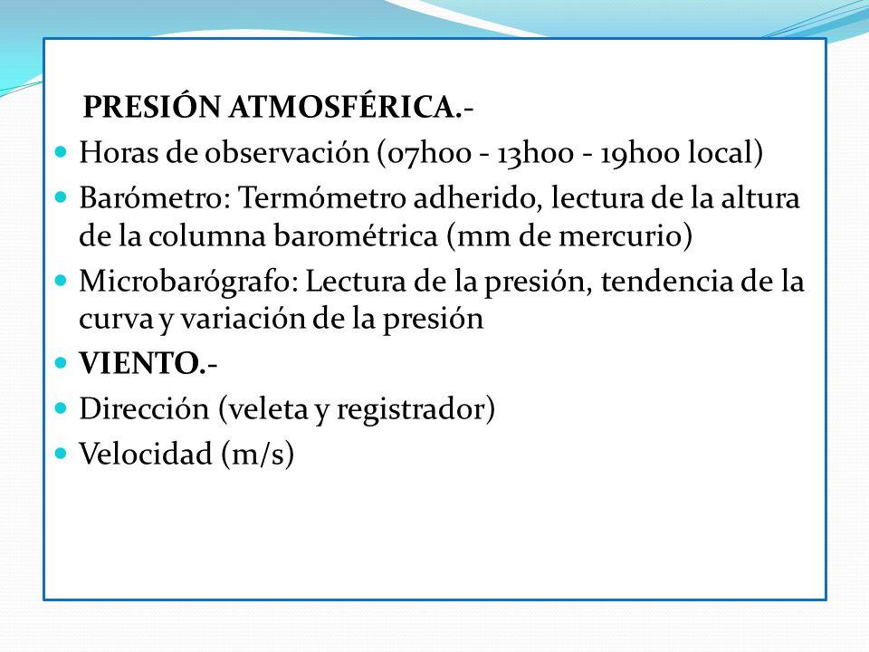PRESIÓN ATMOSFÉRICA.- Horas de observación (07h00 - 13h00 - 19h00 local) Barómetro: Termómetro adherido, lectura de la altura de la columna barométric