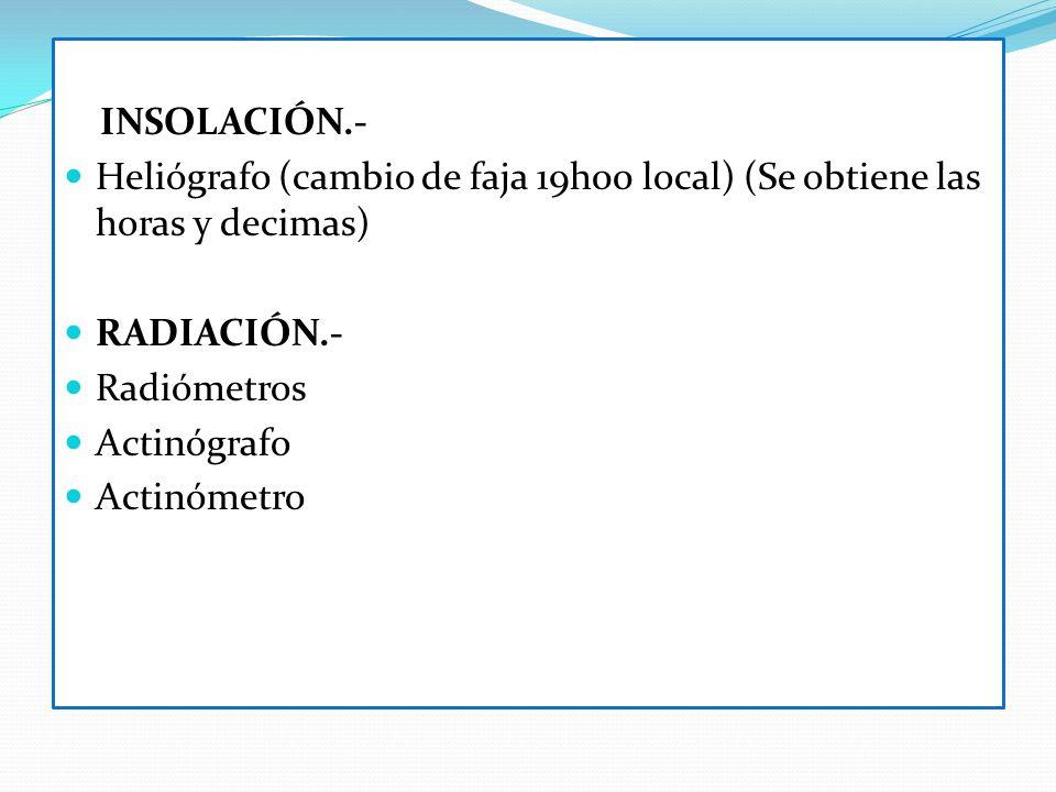 INSOLACIÓN.- Heliógrafo (cambio de faja 19h00 local) (Se obtiene las horas y decimas) RADIACIÓN.- Radiómetros Actinógrafo Actinómetro