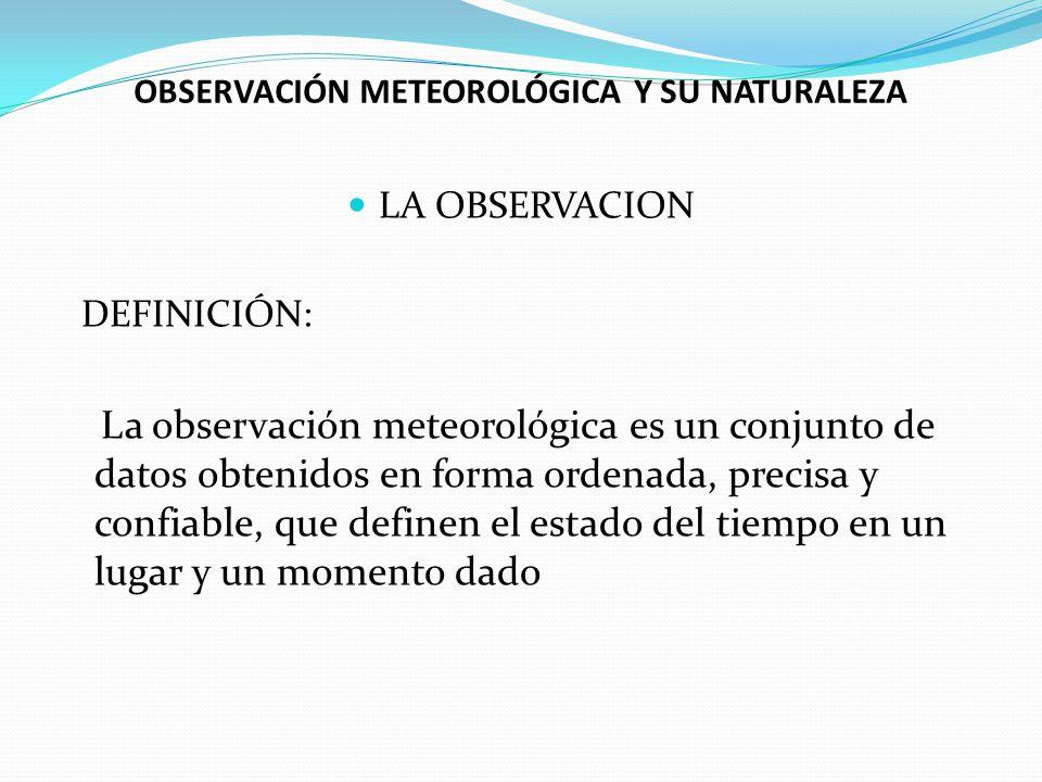 OBSERVACIÓN METEOROLÓGICA Y SU NATURALEZA LA OBSERVACION DEFINICIÓN: La observación meteorológica es un conjunto de datos obtenidos en forma ordenada,