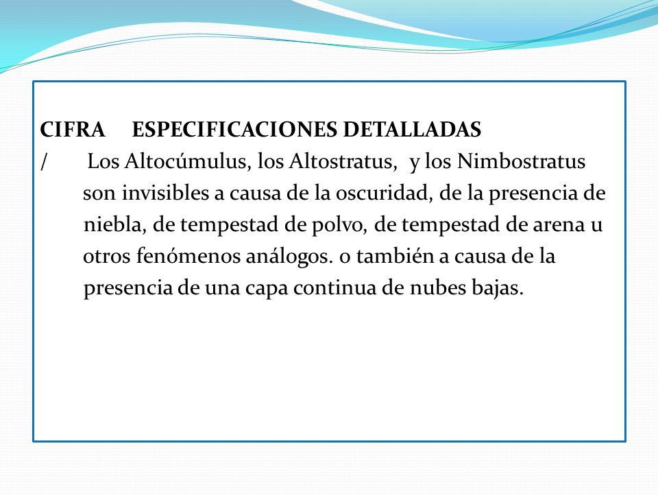 CIFRA ESPECIFICACIONES DETALLADAS / Los Altocúmulus, los Altostratus, y los Nimbostratus son invisibles a causa de la oscuridad, de la presencia de n