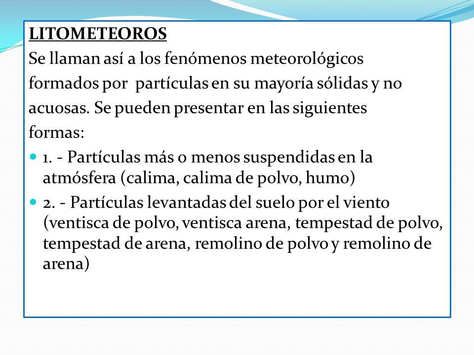 LITOMETEOROS Se llaman así a los fenómenos meteorológicos formados por partículas en su mayoría sólidas y no acuosas. Se pueden presentar en las sigui