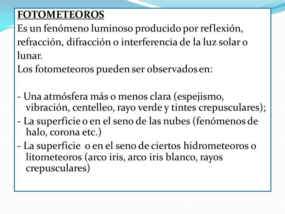 FOTOMETEOROS Es un fenómeno luminoso producido por reflexión, refracción, difracción o interferencia de la luz solar o lunar. Los fotometeoros pueden