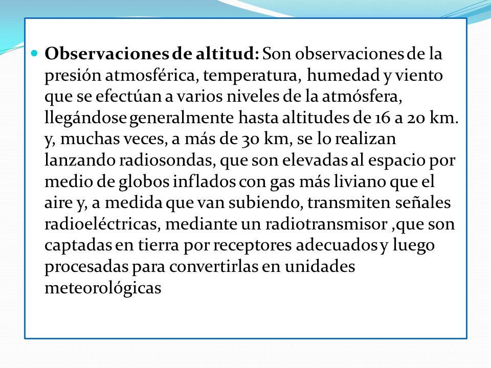 Observaciones de altitud: Son observaciones de la presión atmosférica, temperatura, humedad y viento que se efectúan a varios niveles de la atmósfera,
