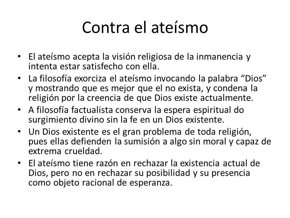 Contra el ateísmo El ateísmo acepta la visión religiosa de la inmanencia y intenta estar satisfecho con ella.