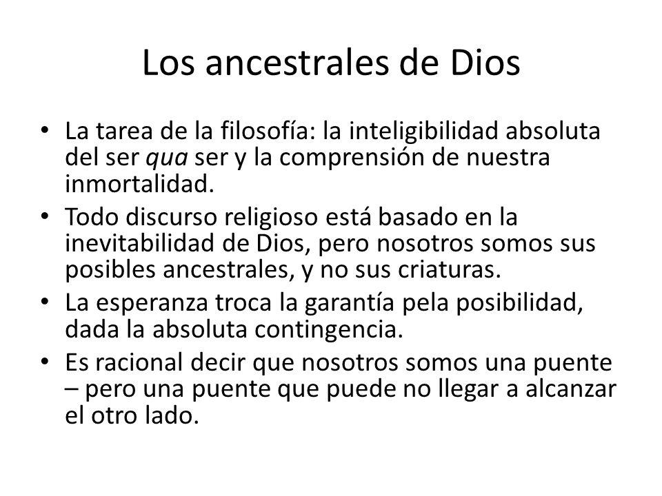 Los ancestrales de Dios La tarea de la filosofía: la inteligibilidad absoluta del ser qua ser y la comprensión de nuestra inmortalidad.
