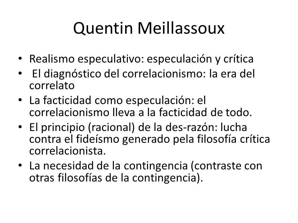 Quentin Meillassoux Realismo especulativo: especulación y crítica El diagnóstico del correlacionismo: la era del correlato La facticidad como especulación: el correlacionismo lleva a la facticidad de todo.