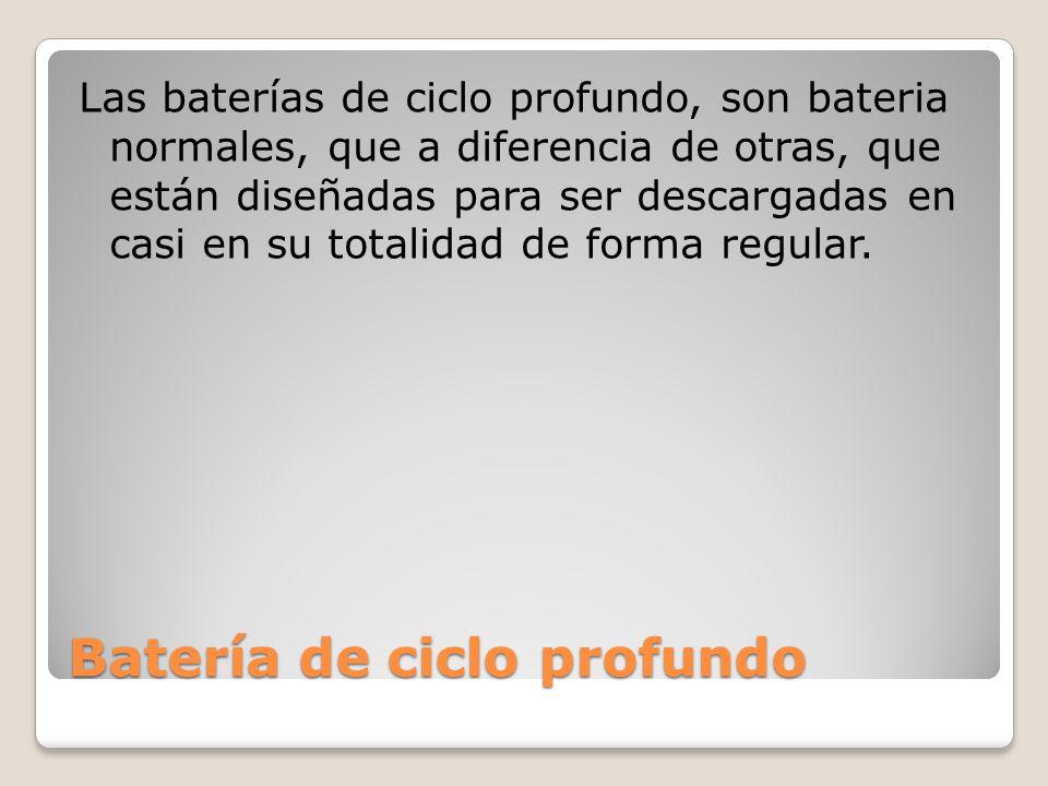 Ventajas de las baterías de ciclo profundo Tensión constante No hay una gran corriente de arranque Permiten entre un 80% y 90% de descarga Su estructura de placas y separadores es mas gruesa