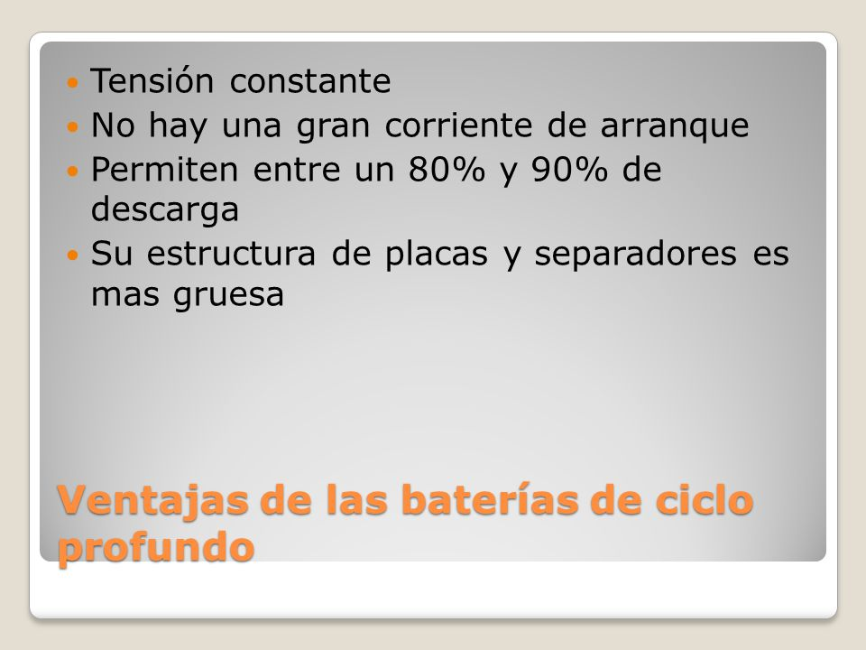 Ventajas de las baterías de ciclo profundo Tensión constante No hay una gran corriente de arranque Permiten entre un 80% y 90% de descarga Su estructu