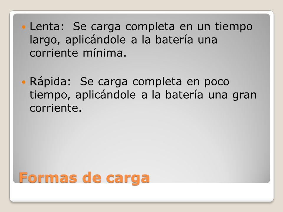 Formas de carga Lenta: Se carga completa en un tiempo largo, aplicándole a la batería una corriente mínima. Rápida: Se carga completa en poco tiempo,