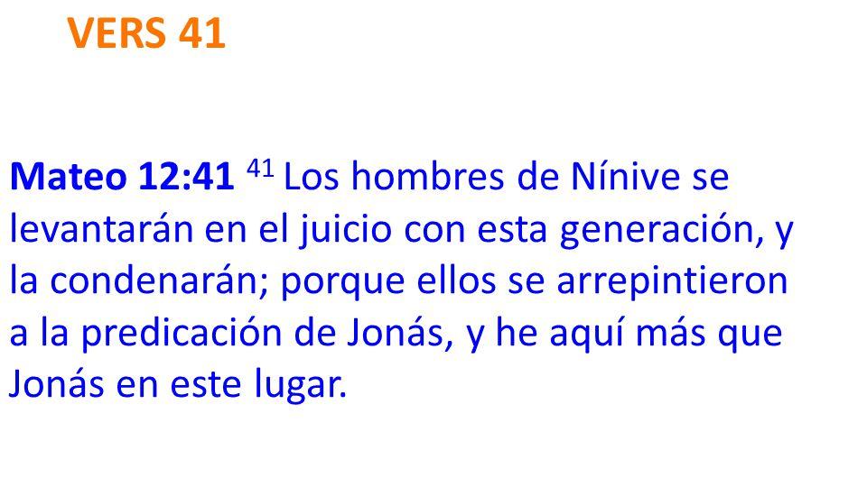 VERS 41 Mateo 12:41 41 Los hombres de Nínive se levantarán en el juicio con esta generación, y la condenarán; porque ellos se arrepintieron a la predicación de Jonás, y he aquí más que Jonás en este lugar.