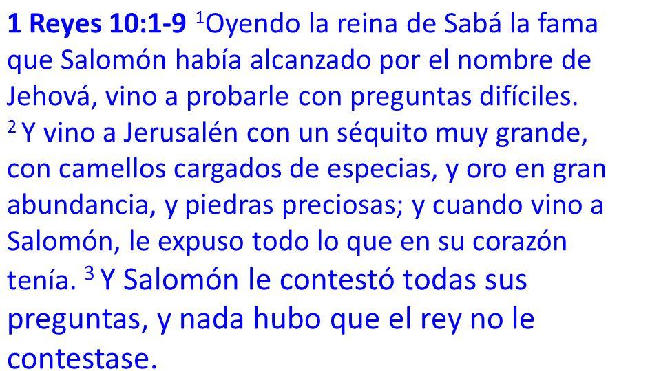 1 Reyes 10:1-9 1 Oyendo la reina de Sabá la fama que Salomón había alcanzado por el nombre de Jehová, vino a probarle con preguntas difíciles.
