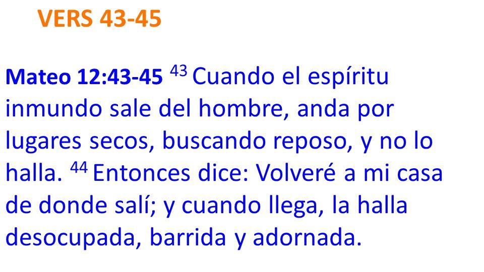 VERS 43-45 Mateo 12:43-45 43 Cuando el espíritu inmundo sale del hombre, anda por lugares secos, buscando reposo, y no lo halla.