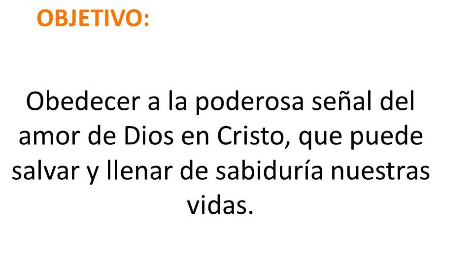 OBJETIVO: Obedecer a la poderosa señal del amor de Dios en Cristo, que puede salvar y llenar de sabiduría nuestras vidas.
