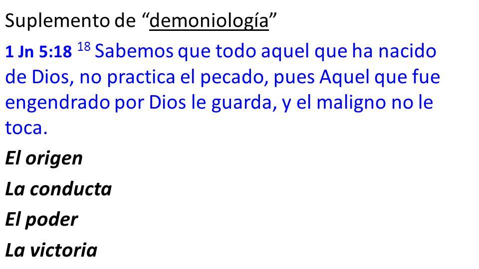 Suplemento de demoniología 1 Jn 5:18 18 Sabemos que todo aquel que ha nacido de Dios, no practica el pecado, pues Aquel que fue engendrado por Dios le guarda, y el maligno no le toca.