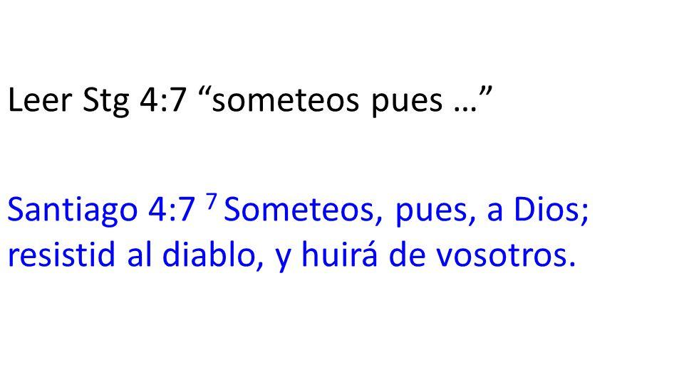 Leer Stg 4:7 someteos pues … Santiago 4:7 7 Someteos, pues, a Dios; resistid al diablo, y huirá de vosotros.