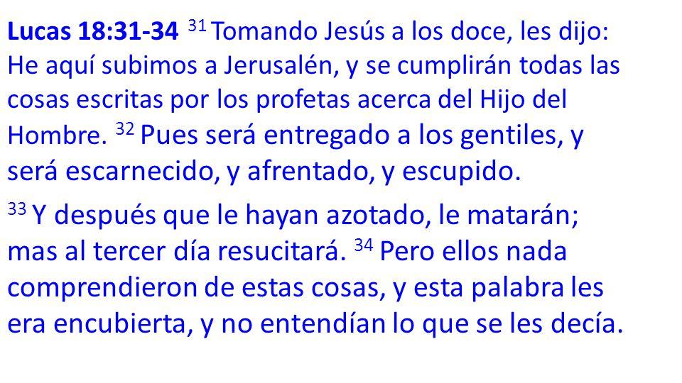 Lucas 18:31-34 31 Tomando Jesús a los doce, les dijo: He aquí subimos a Jerusalén, y se cumplirán todas las cosas escritas por los profetas acerca del Hijo del Hombre.
