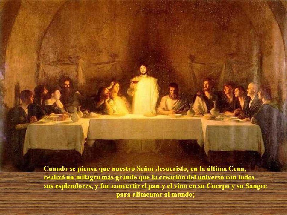 Cuando se piensa que nuestro Señor Jesucristo, en la última Cena, realizó un milagro más grande que la creación del universo con todos sus esplendores, y fue convertir el pan y el vino en su Cuerpo y su Sangre para alimentar al mundo;