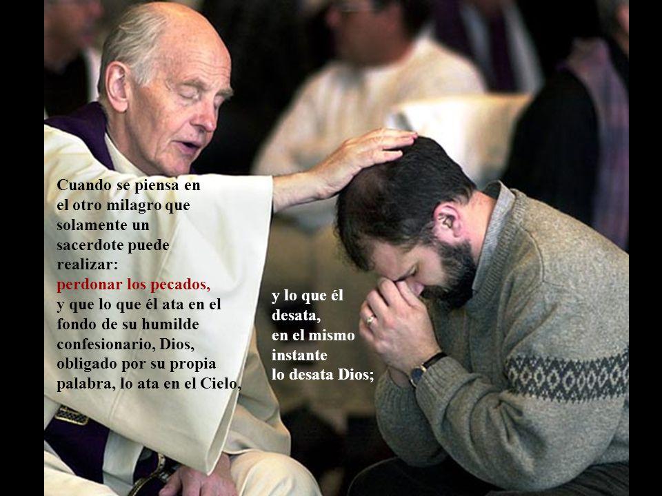 Cuando se piensa en el otro milagro que solamente un sacerdote puede realizar: perdonar los pecados, y que lo que él ata en el fondo de su humilde confesionario, Dios, obligado por su propia palabra, lo ata en el Cielo, y lo que él desata, en el mismo instante lo desata Dios;
