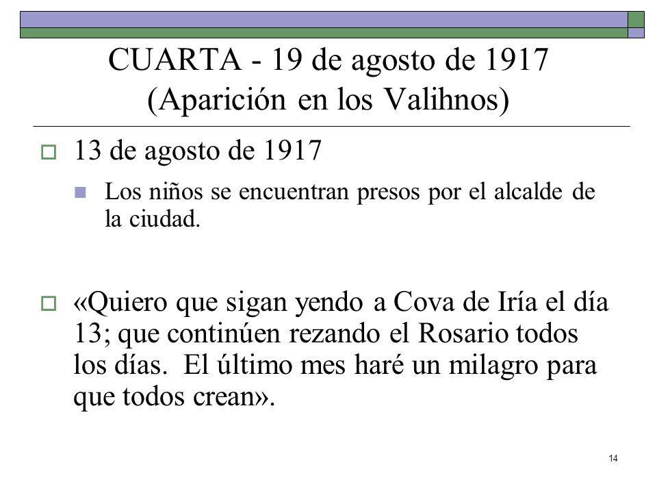 14 CUARTA - 19 de agosto de 1917 (Aparición en los Valihnos) 13 de agosto de 1917 Los niños se encuentran presos por el alcalde de la ciudad. «Quiero