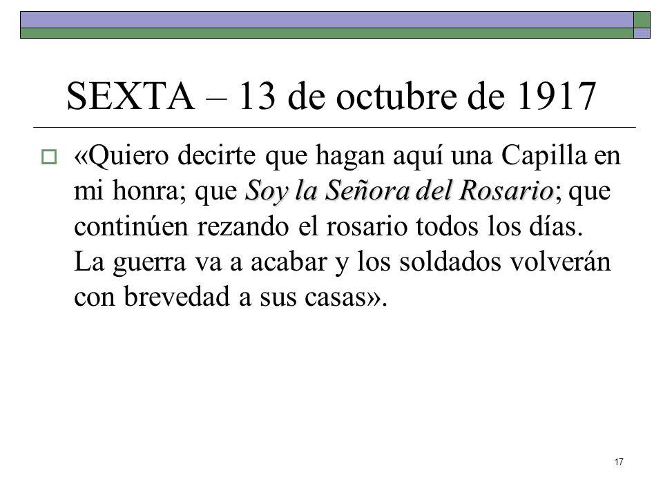 17 SEXTA – 13 de octubre de 1917 Soy la Señora del Rosario «Quiero decirte que hagan aquí una Capilla en mi honra; que Soy la Señora del Rosario; que