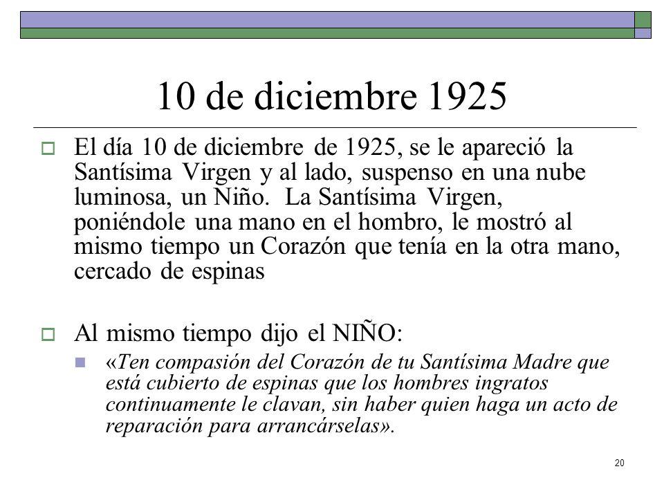 20 10 de diciembre 1925 El día 10 de diciembre de 1925, se le apareció la Santísima Virgen y al lado, suspenso en una nube luminosa, un Niño. La Santí