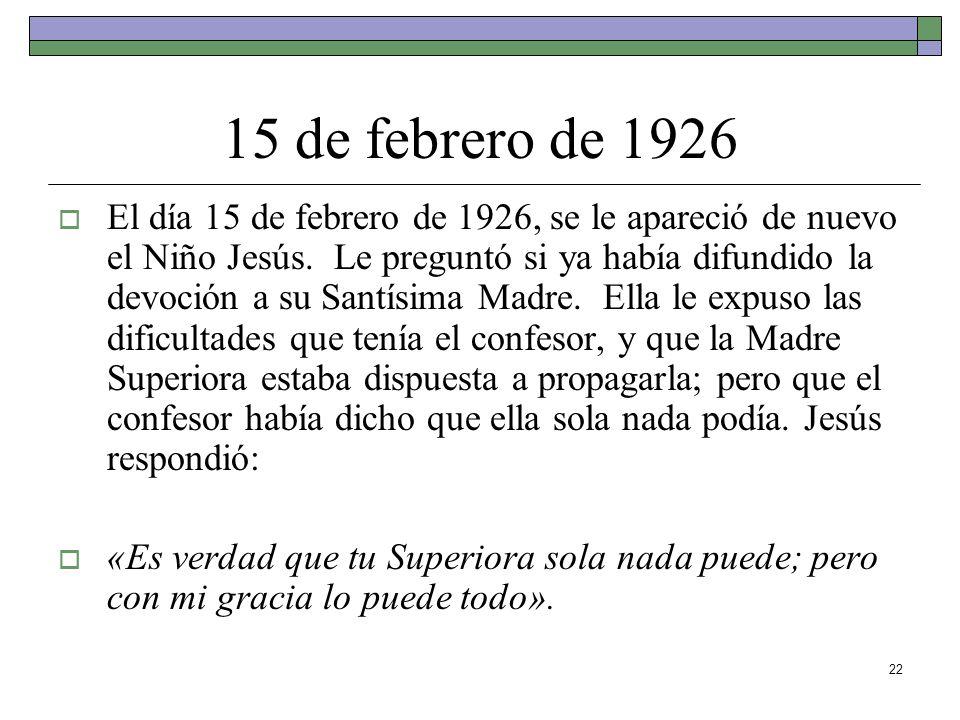 22 15 de febrero de 1926 El día 15 de febrero de 1926, se le apareció de nuevo el Niño Jesús. Le preguntó si ya había difundido la devoción a su Santí