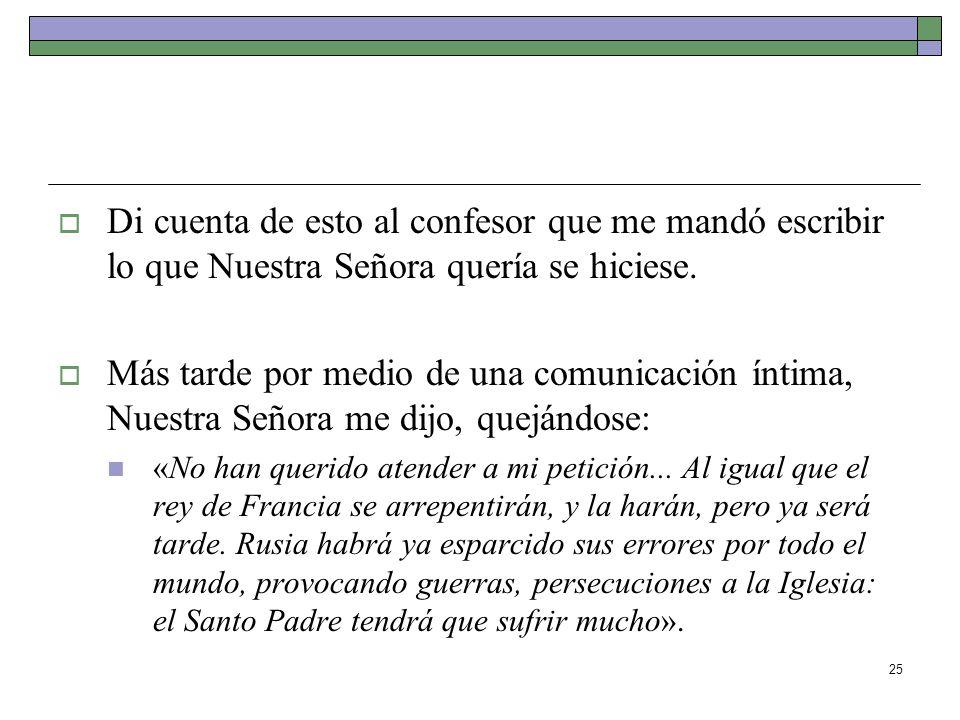 25 Di cuenta de esto al confesor que me mandó escribir lo que Nuestra Señora quería se hiciese. Más tarde por medio de una comunicación íntima, Nuestr