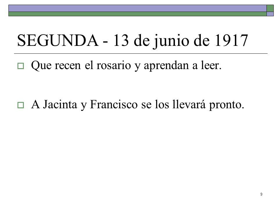 9 SEGUNDA - 13 de junio de 1917 Que recen el rosario y aprendan a leer. A Jacinta y Francisco se los llevará pronto.