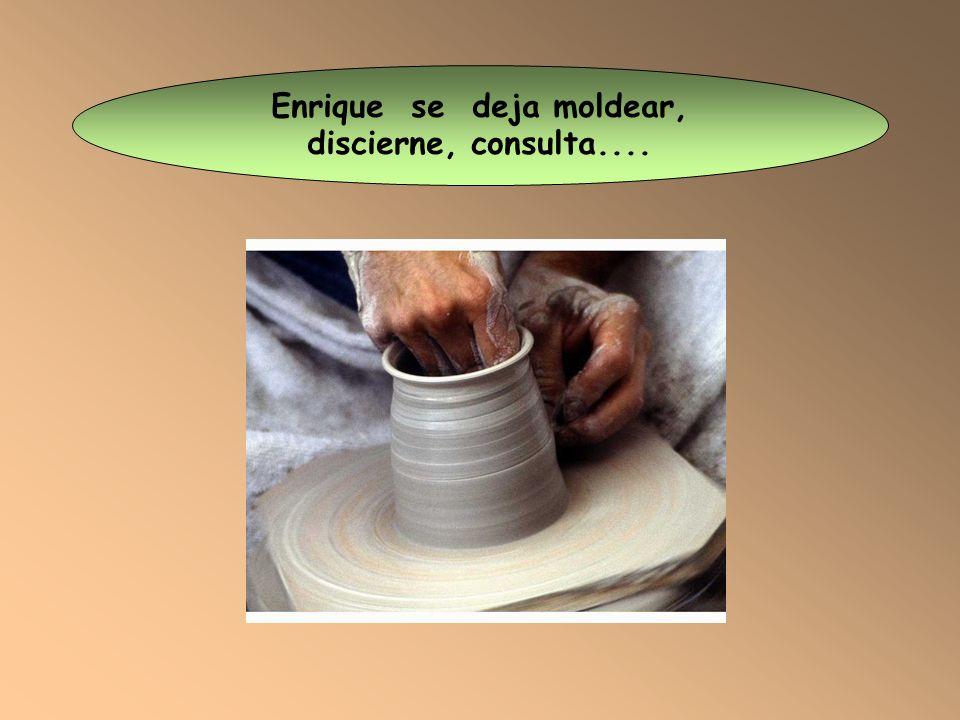 Enrique se deja moldear, discierne, consulta....