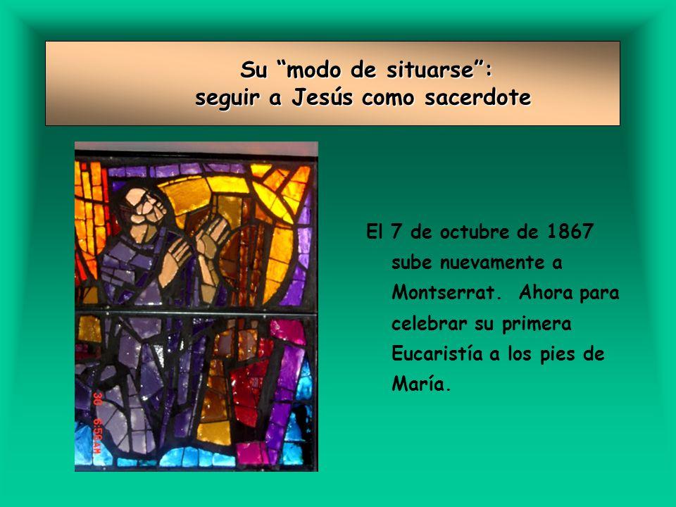 Su modo de situarse: seguir a Jesús como sacerdote Su modo de situarse: seguir a Jesús como sacerdote El 7 de octubre de 1867 sube nuevamente a Montserrat.