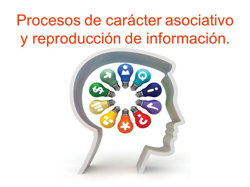 Procesos de carácter asociativo y reproducción de información.
