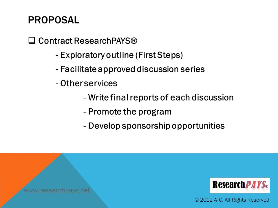 PROPOSAL Contract ResearchPAYS® - Exploratory outline (First Steps) - Facilitate approved discussion series - Other services - Write final reports of each discussion - Promote the program - Develop sponsorship opportunities © 2012 ATC, All Rights Reserved www.researchpays.net