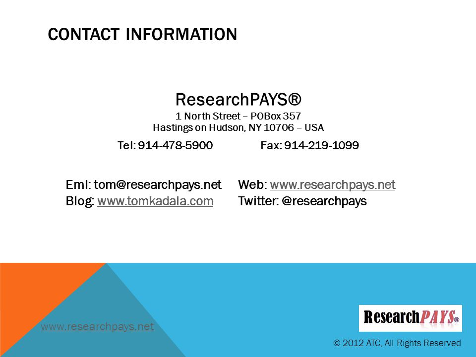 CONTACT INFORMATION ResearchPAYS® 1 North Street – POBox 357 Hastings on Hudson, NY 10706 – USA Tel: 914-478-5900Fax: 914-219-1099 Eml: tom@researchpays.netWeb: www.researchpays.netwww.researchpays.net Blog: www.tomkadala.comTwitter: @researchpayswww.tomkadala.com © 2012 ATC, All Rights Reserved www.researchpays.net