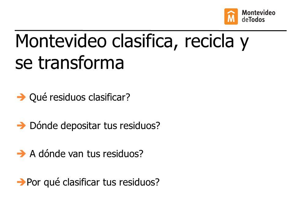 Montevideo clasifica, recicla y se transforma Qué residuos clasificar? Dónde depositar tus residuos? A dónde van tus residuos? Por qué clasificar tus