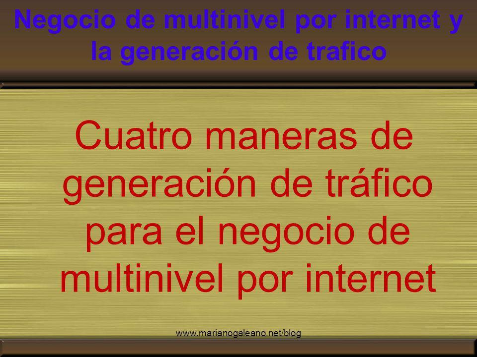 Negocio de multinivel por internet y la generación de trafico Cuatro maneras de generación de tráfico para el negocio de multinivel por internet www.marianogaleano.net/blog