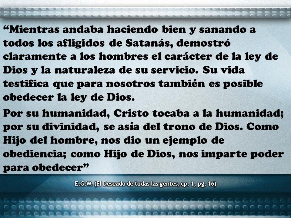 Mientras andaba haciendo bien y sanando a todos los afligidos de Satanás, demostró claramente a los hombres el carácter de la ley de Dios y la natural