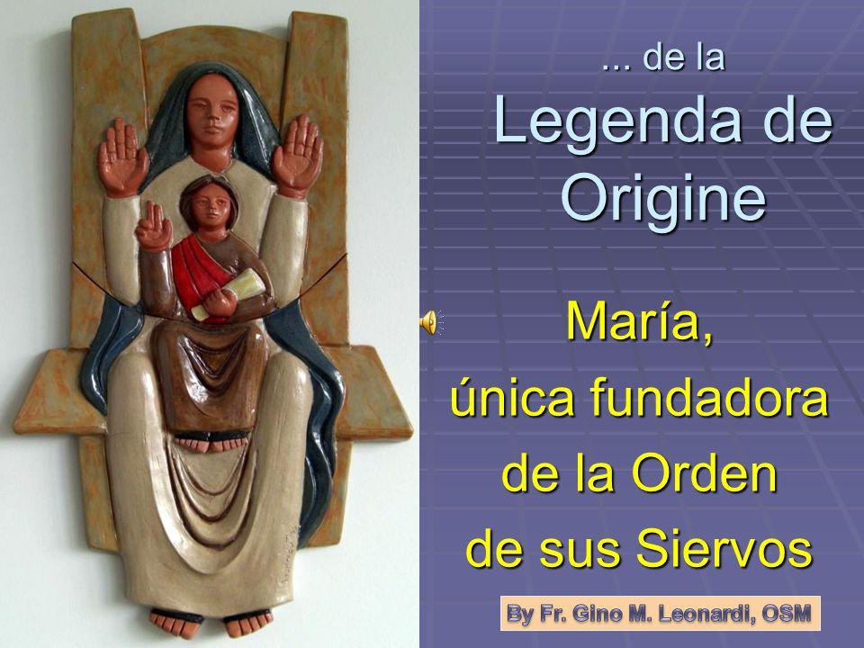 ... de la Legenda de Origine María, única fundadora de la Orden de sus Siervos
