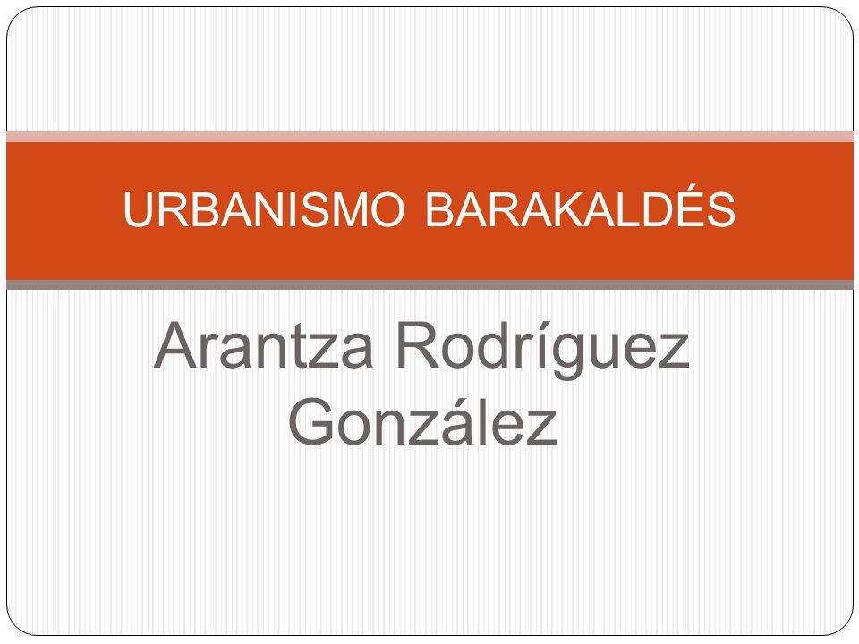 Arantza Rodríguez González URBANISMO BARAKALDÉS
