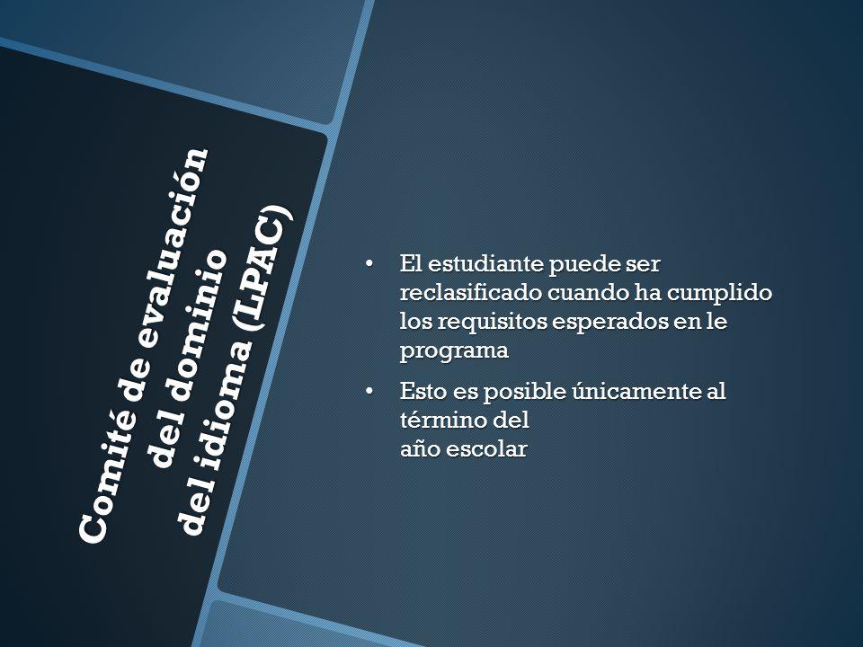 Comité de evaluación del dominio del idioma (LPAC) El estudiante puede ser reclasificado cuando ha cumplido los requisitos esperados en le programa El