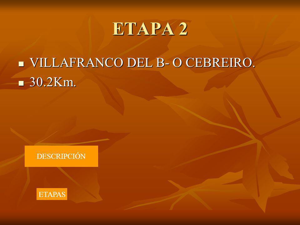 ETAPA 2 VILLAFRANCO DEL B- O CEBREIRO. VILLAFRANCO DEL B- O CEBREIRO. 30.2Km. 30.2Km. DESCRIPCIÓN ETAPAS