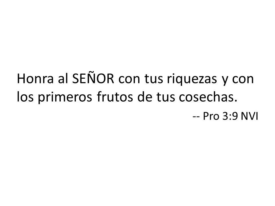 Honra al SEÑOR con tus riquezas y con los primeros frutos de tus cosechas. -- Pro 3:9 NVI
