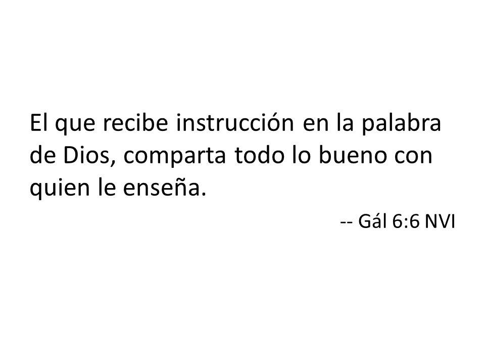 El que recibe instrucción en la palabra de Dios, comparta todo lo bueno con quien le enseña. -- Gál 6:6 NVI