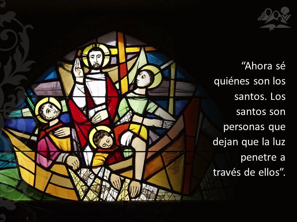 Ahora sé quiénes son los santos. Los santos son personas que dejan que la luz penetre a través de ellos.