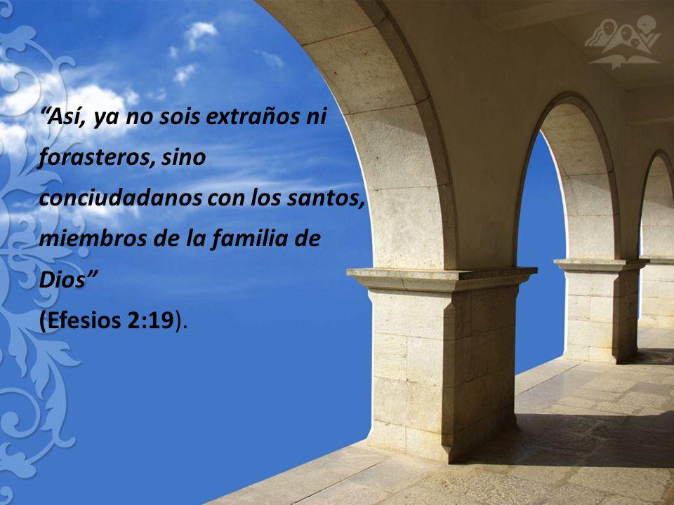 Así, ya no sois extraños ni forasteros, sino conciudadanos con los santos, miembros de la familia de Dios (Efesios 2:19).